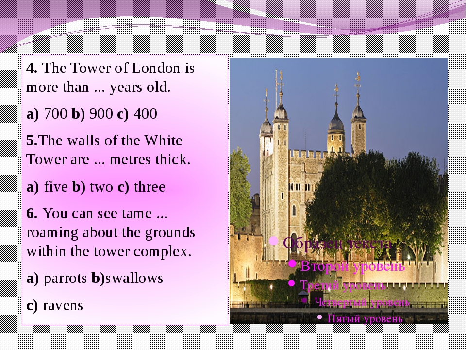 4. The Tower of London is more than ... years old. a) 700 b) 900 c) 400 5.The...