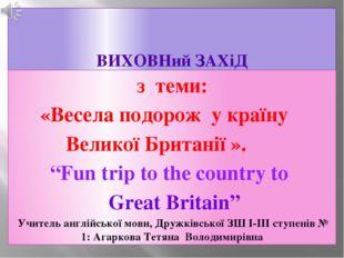 """ВИХОВНий ЗАХіД з теми: «Весела подорож у країну Великої Британії ». """"Fun trip"""