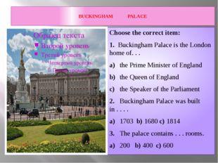 BUCKINGHAM PALACE Choose the correct item: 1. Buckingham Palace is the Londo