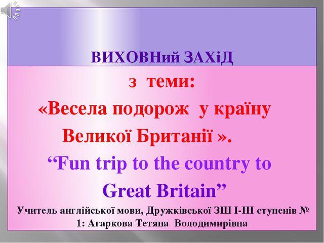 """ВИХОВНий ЗАХіД з теми: «Весела подорож у країну Великої Британії ». """"Fun trip..."""