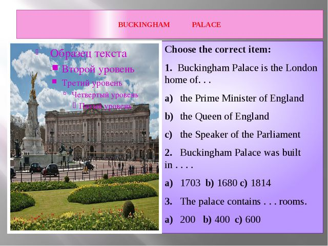 BUCKINGHAM PALACE Choose the correct item: 1. Buckingham Palace is the Londo...