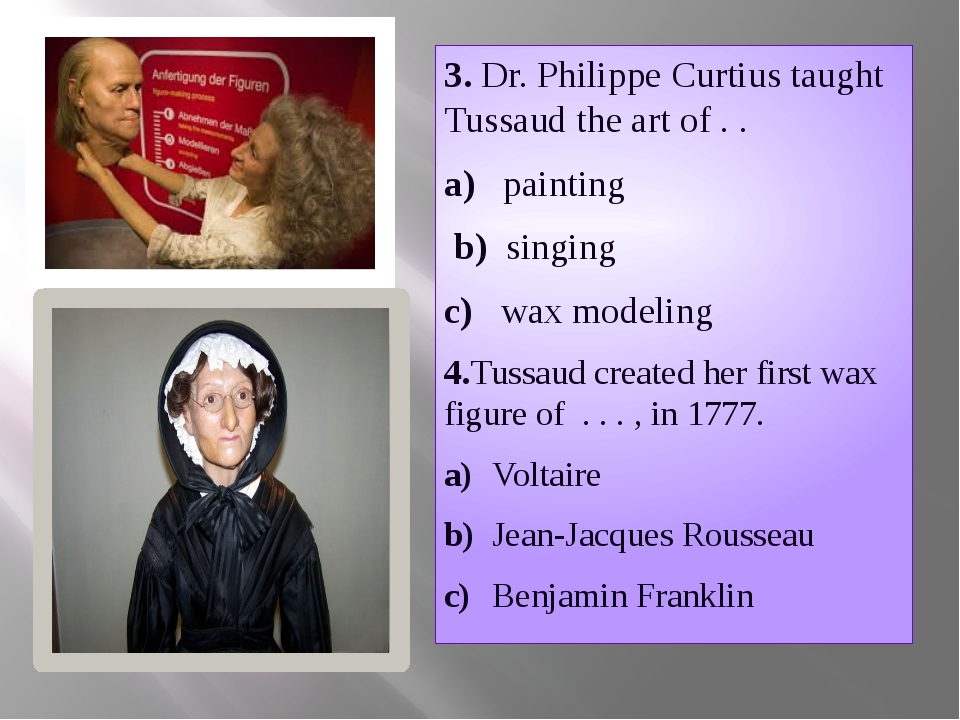 3. Dr. Philippe Curtius taught Tussaud the art of . . a) painting b) singing...