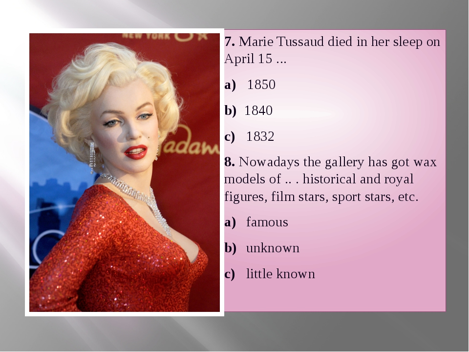 7. Marie Tussaud died in her sleep on April 15 ... a) 1850 b) 1840 c) 1832 8...