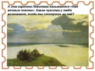 А эта картина Левитана называется «Над вечным покоем». Какие чувства у тебя в