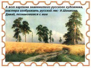А вот картина знаменитого русского художника, мастера изображать русский лес-