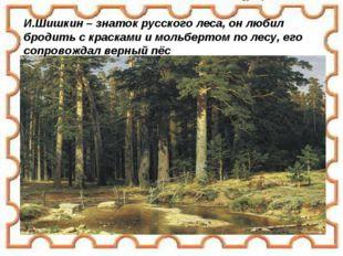 И.Шишкин – знаток русского леса, он любил бродить с красками и мольбертом по