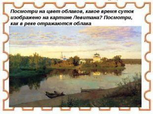Посмотри на цвет облаков, какое время суток изображено на картине Левитана? П