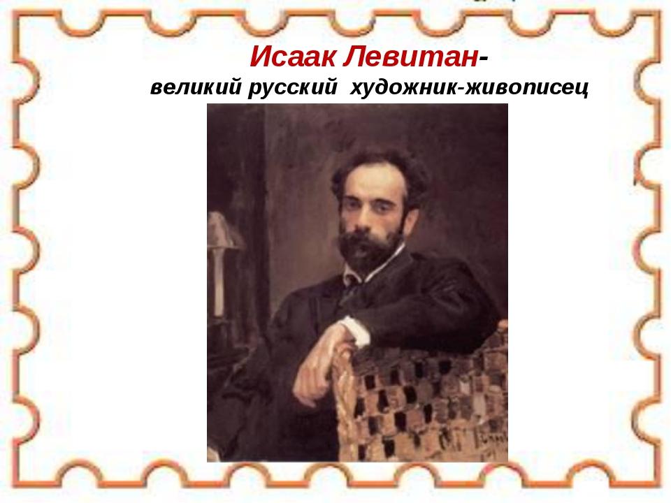 Исаак Левитан- великий русский художник-живописец