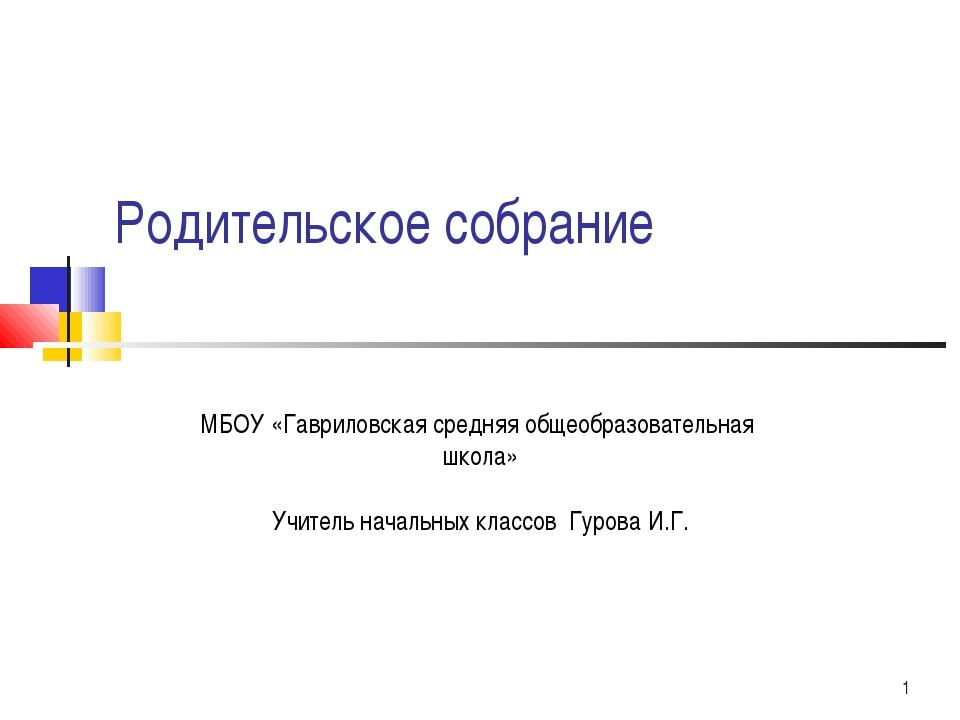 * Родительское собрание МБОУ «Гавриловская средняя общеобразовательная школа»...