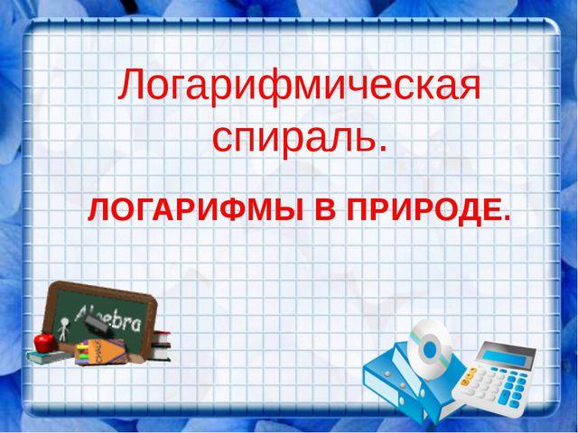 ЛОГАРИФМЫ В ПРИРОДЕ. Логарифмическая спираль.