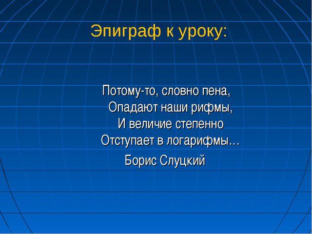 Эпиграф к уроку: Потому-то, словно пена, Опадают наши рифмы, И величие степе...
