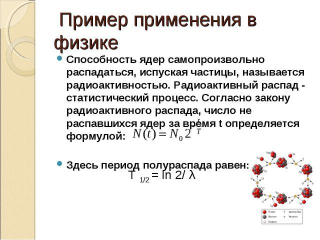 Пример применения в физике Способность ядер самопроизвольно распадаться, исп...