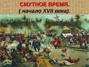 СМУТНОЕ ВРЕМЯ. ( начало XVII века).