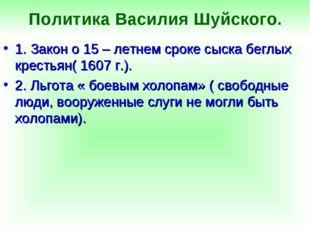 Политика Василия Шуйского. 1. Закон о 15 – летнем сроке сыска беглых крестьян