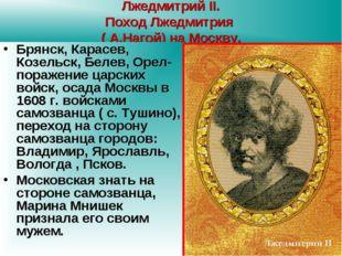 Лжедмитрий II. Поход Лжедмитрия ( А.Нагой) на Москву. Брянск, Карасев, Козель