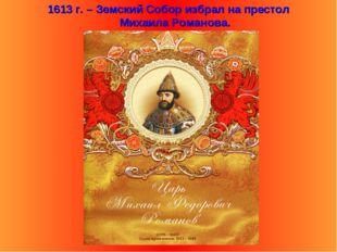 . 1613 г. – Земский Собор избрал на престол Михаила Романова.
