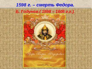1598 г. – смерть Федора. Б. Годунов.( 1598 – 1605 г.г.).