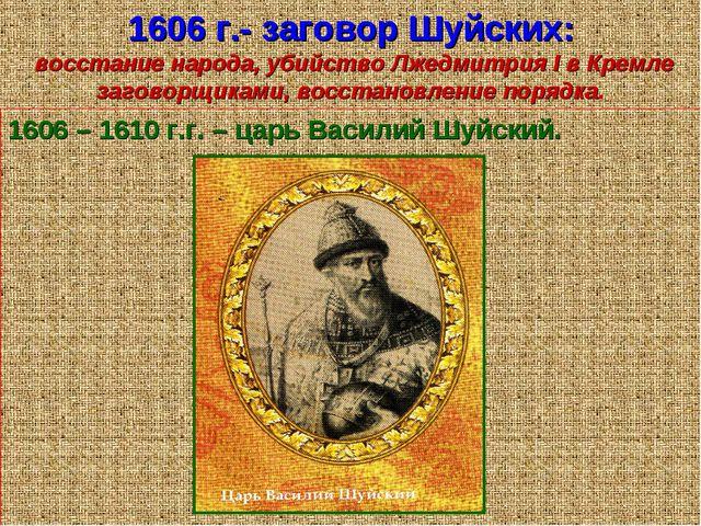 1606 г.- заговор Шуйских: восстание народа, убийство Лжедмитрия I в Кремле за...