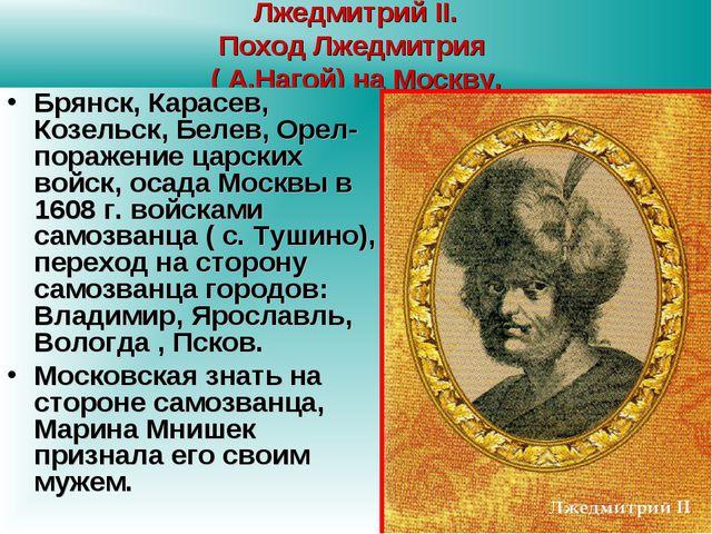 Лжедмитрий II. Поход Лжедмитрия ( А.Нагой) на Москву. Брянск, Карасев, Козель...