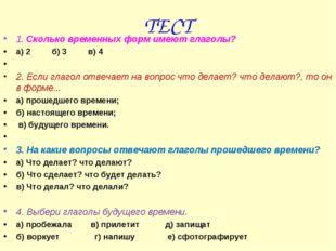 ТЕСТ 1. Сколько временных форм имеют глаголы? а) 2 б) 3 в) 4  2. Если глагол
