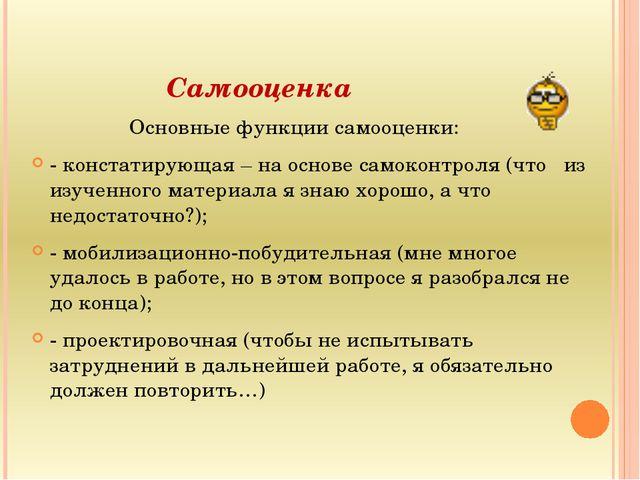 Самооценка Основные функции самооценки: - констатирующая – на основе самокон...
