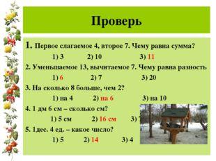 Проверь 1. Первое слагаемое 4, второе 7. Чему равна сумма? 1) 3 2) 10 3) 11
