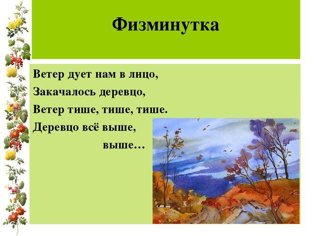 Физминутка Ветер дует нам в лицо, Закачалось деревцо, Ветер тише, тише, тише...