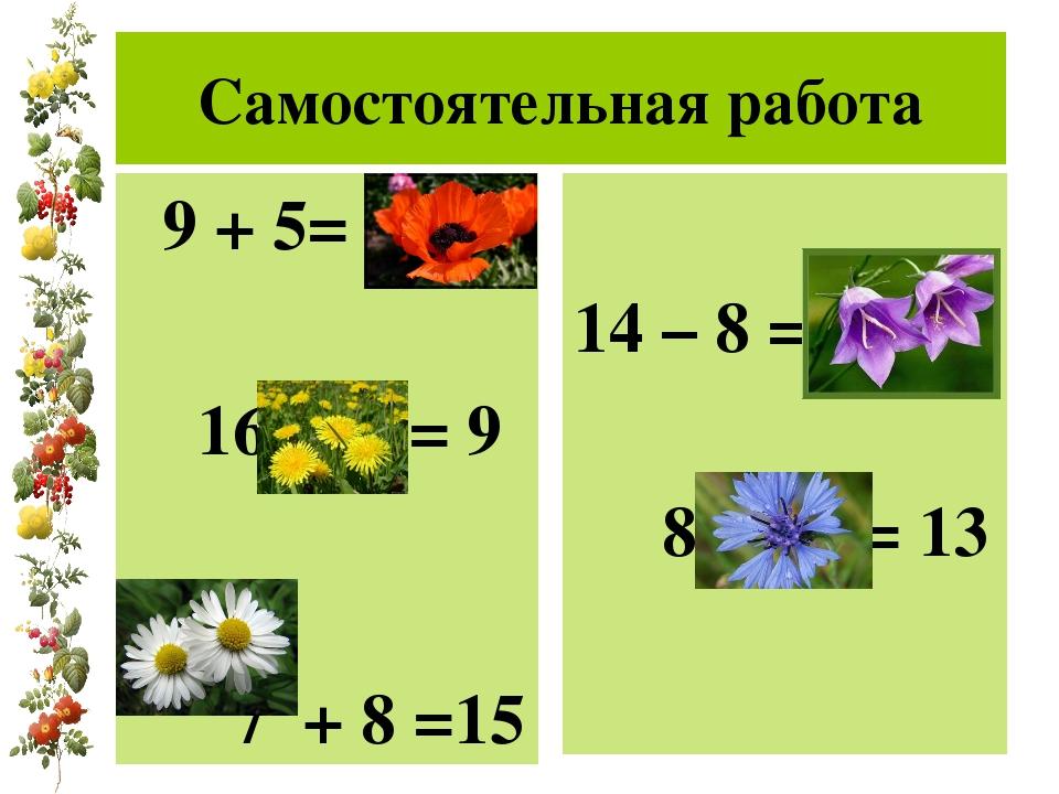 Самостоятельная работа 9 + 5= 14 16 – 7 = 9 7 + 8 =15 14 – 8 = 6 8 + 5 = 13