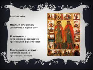 Решение задач Предмет речи текста – святые братья Борис и Глеб Тема текста –