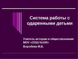 Система работы с одаренными детьми Учитель истории и обществознания МОУ «СОШ