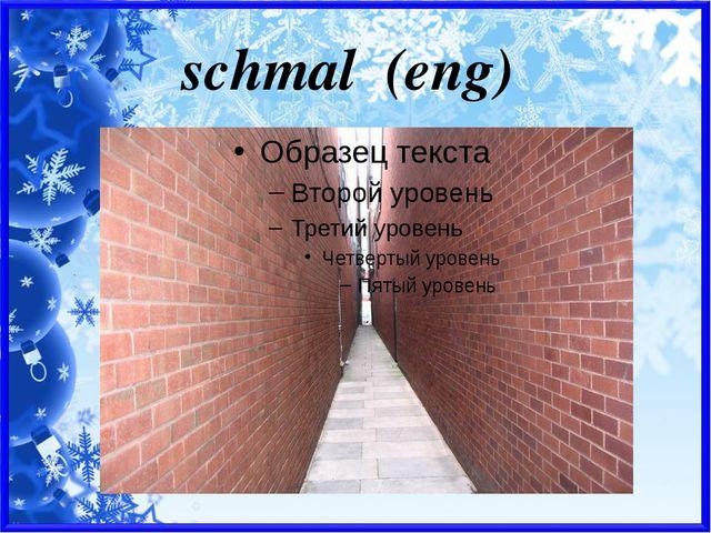 schmal (eng)