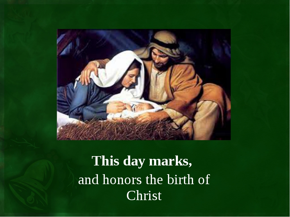 This day marks, and honors the birth of Christ