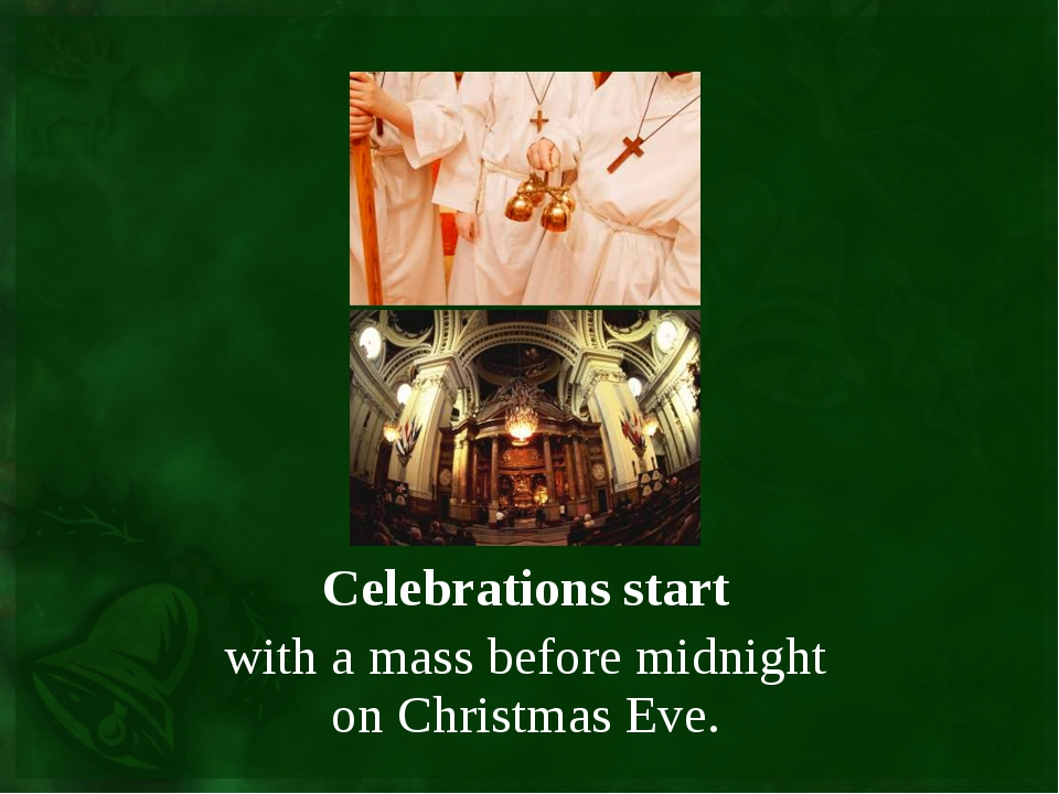 Celebrations start with a mass before midnight on Christmas Eve.
