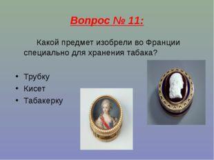 Вопрос № 11: Какой предмет изобрели во Франции специально для хранения табака