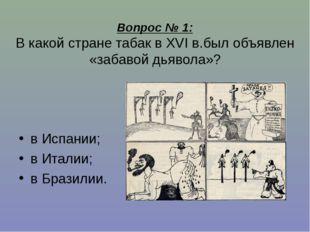 Вопрос № 1: В какой стране табак в XVI в.был объявлен «забавой дьявола»? в Ис