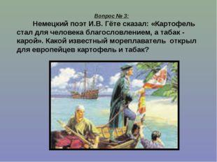 Вопрос № 3: Немецкий поэт И.В. Гёте сказал: «Картофель стал для человека благ