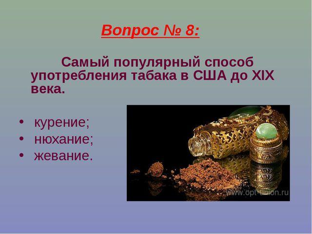 Вопрос № 8: Самый популярный способ употребления табака в США до XIX века. ку...
