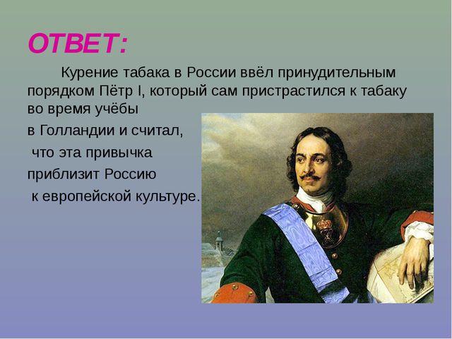 ОТВЕТ: Курение табака в России ввёл принудительным порядком Пётр I, который с...