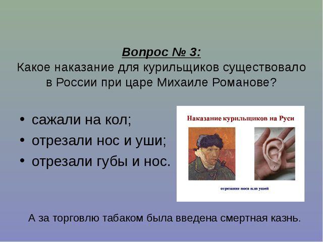 Вопрос № 3: Какое наказание для курильщиков существовало в России при царе М...