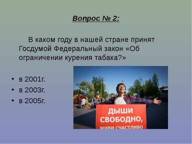 Вопрос № 2: В каком году в нашей стране принят Госдумой Федеральный закон «Об...