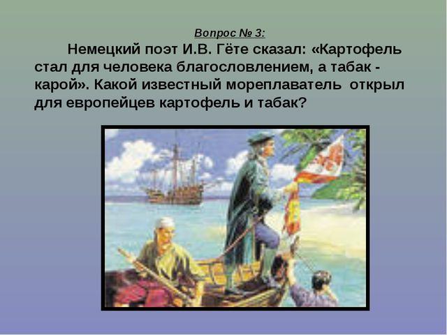 Вопрос № 3: Немецкий поэт И.В. Гёте сказал: «Картофель стал для человека благ...