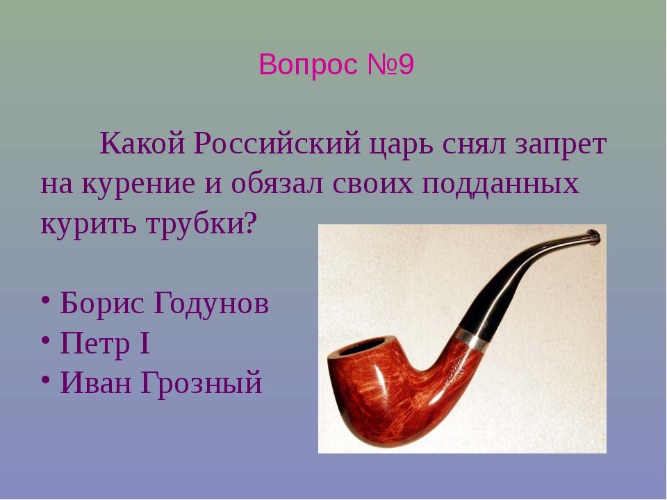 Вопрос №9 Какой Российский царь снял запрет на курение и обязал своих подданн...