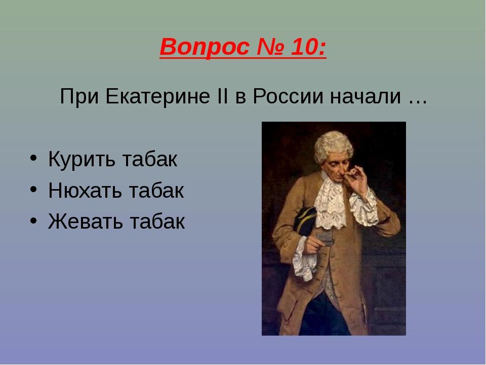 Вопрос № 10: При Екатерине II в России начали … Курить табак Нюхать табак Жев...