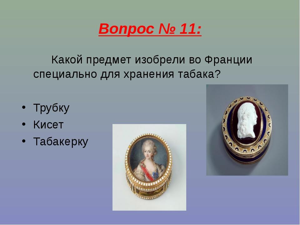 Вопрос № 11: Какой предмет изобрели во Франции специально для хранения табака...