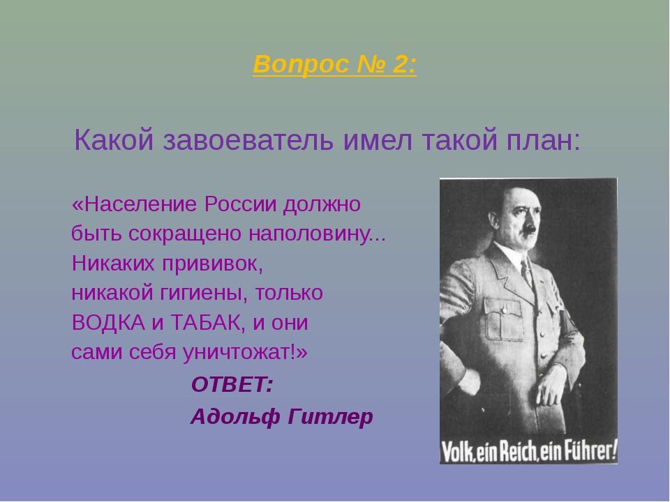 Вопрос № 2: Какой завоеватель имел такой план: «Население России должно быть...