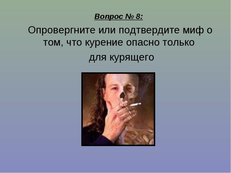 Вопрос № 8: Опровергните или подтвердите миф о том, что курение опасно только...