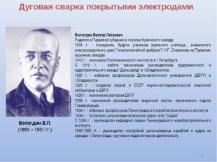 Дуговая сварка покрытыми электродами * Вологдин Виктор Петрович Родился в Пер