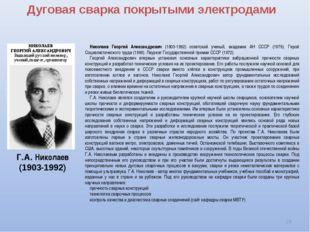 Дуговая сварка покрытыми электродами * Г.А. Николаев (1903-1992) Николаев Гео