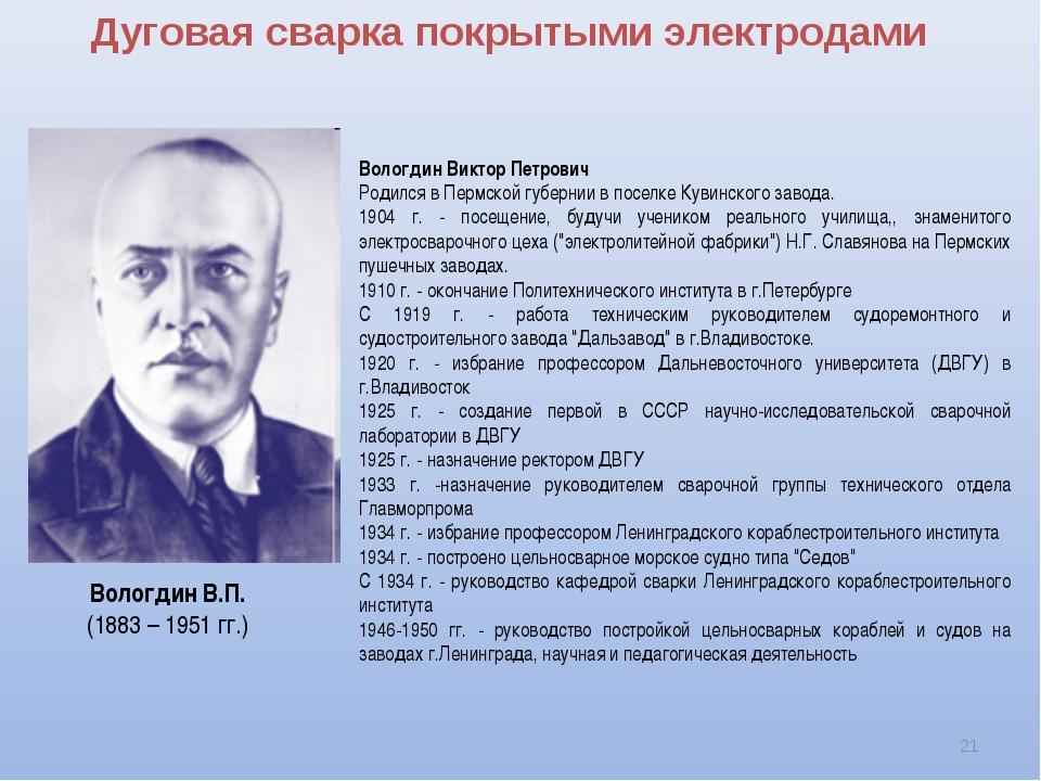 Дуговая сварка покрытыми электродами * Вологдин Виктор Петрович Родился в Пер...