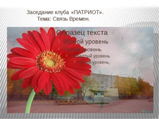 Заседание клуба «ПАТРИОТ». Тема: Связь Времен.